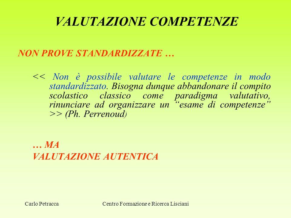 VALUTAZIONE COMPETENZE NON PROVE STANDARDIZZATE … > (Ph. Perrenoud ) … MA VALUTAZIONE AUTENTICA Centro Formazione e Ricerca LiscianiCarlo Petracca