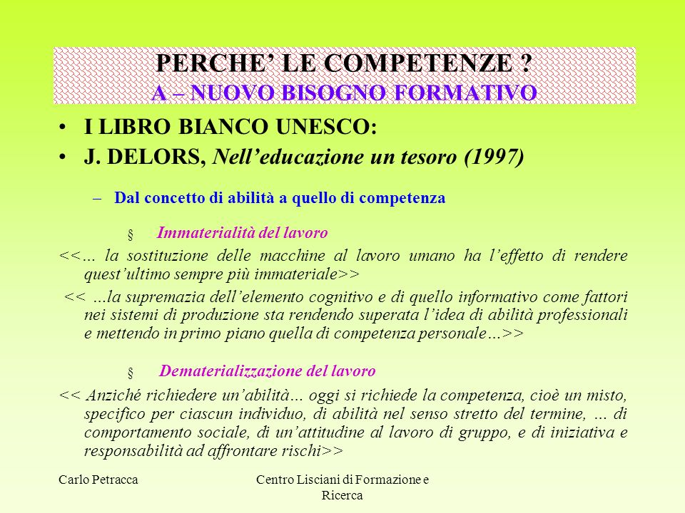 Carlo PetraccaCentro Lisciani di Formazione e Ricerca PERCHE' LE COMPETENZE ? A – NUOVO BISOGNO FORMATIVO I LIBRO BIANCO UNESCO: J. DELORS, Nell'educa