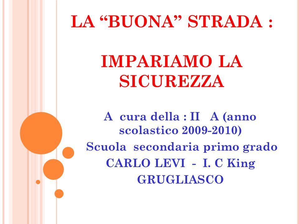 """LA """"BUONA"""" STRADA : IMPARIAMO LA SICUREZZA A cura della : II A (anno scolastico 2009-2010) Scuola secondaria primo grado CARLO LEVI - I. C King GRUGLI"""