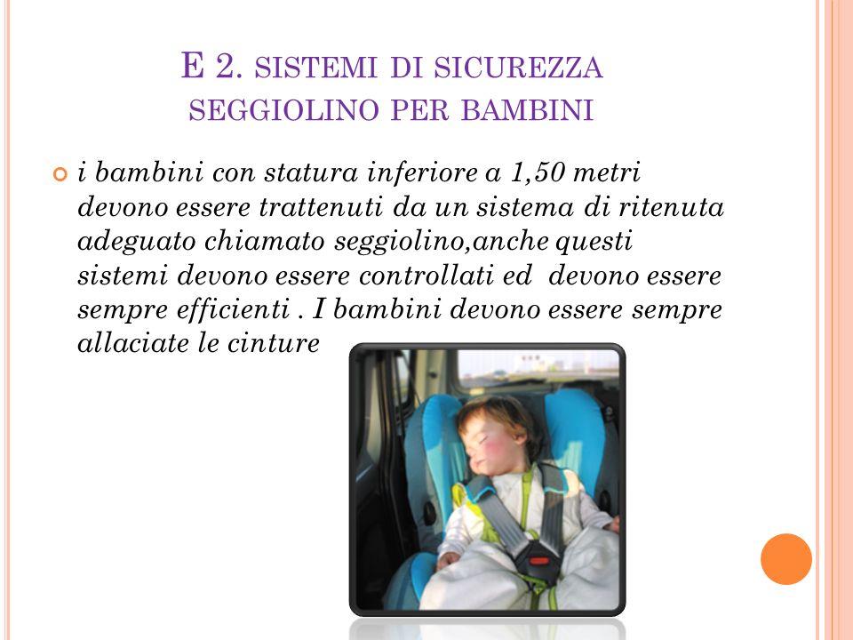 E 2. SISTEMI DI SICUREZZA SEGGIOLINO PER BAMBINI i bambini con statura inferiore a 1,50 metri devono essere trattenuti da un sistema di ritenuta adegu