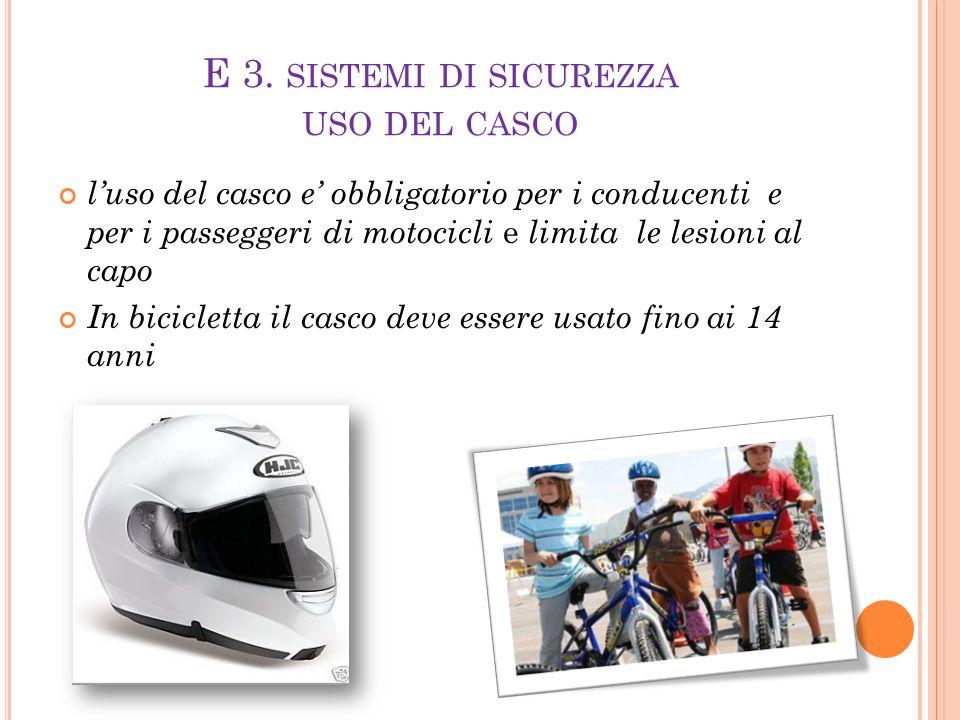 E 3. SISTEMI DI SICUREZZA USO DEL CASCO l'uso del casco e' obbligatorio per i conducenti e per i passeggeri di motocicli e limita le lesioni al capo I