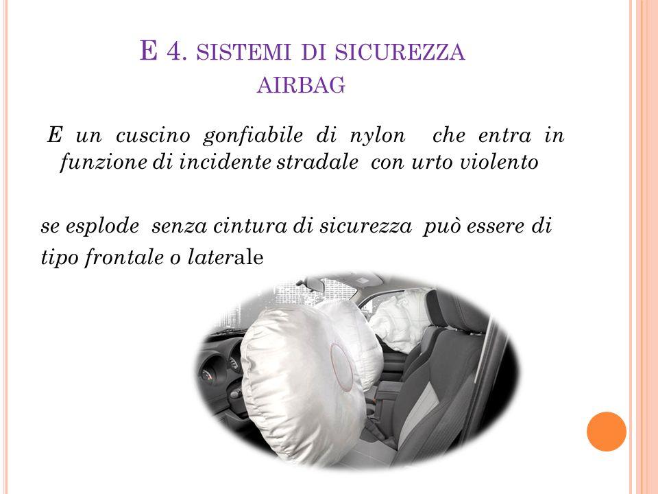 E 4. SISTEMI DI SICUREZZA AIRBAG E un cuscino gonfiabile di nylon che entra in funzione di incidente stradale con urto violento se esplode senza cintu