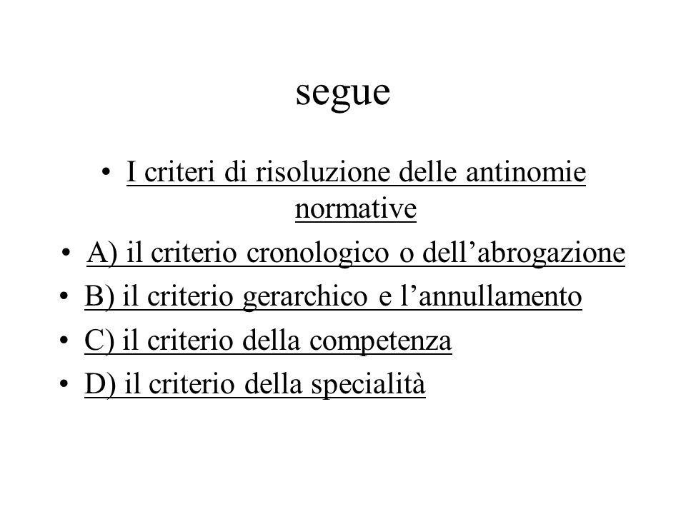 segue I criteri di risoluzione delle antinomie normative A) il criterio cronologico o dell'abrogazione B) il criterio gerarchico e l'annullamento C) i