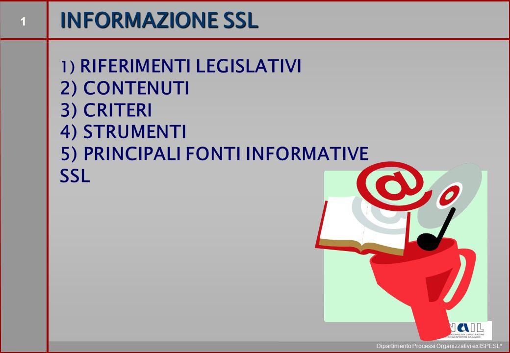 1 Dipartimento Processi Organizzativi ex ISPESL* 1) RIFERIMENTI LEGISLATIVI 2) CONTENUTI 3) CRITERI 4) STRUMENTI 5) PRINCIPALI FONTI INFORMATIVE SSL INFORMAZIONE SSL