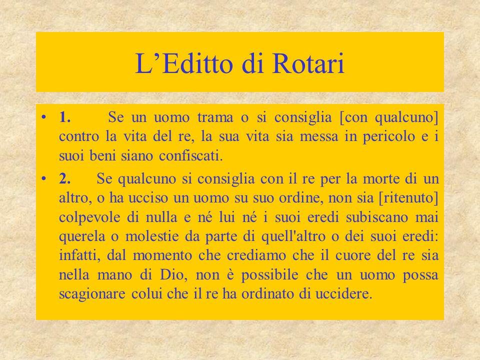 L'Editto di Rotari 1. Se un uomo trama o si consiglia [con qualcuno] contro la vita del re, la sua vita sia messa in pericolo e i suoi beni siano conf