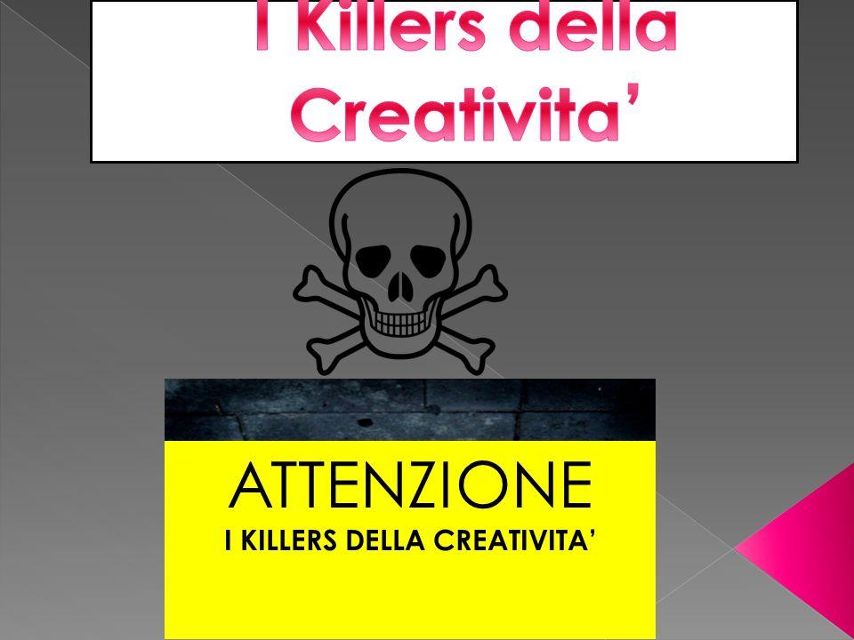 ATTENZIONE I KILLERS DELLA CREATIVITA'