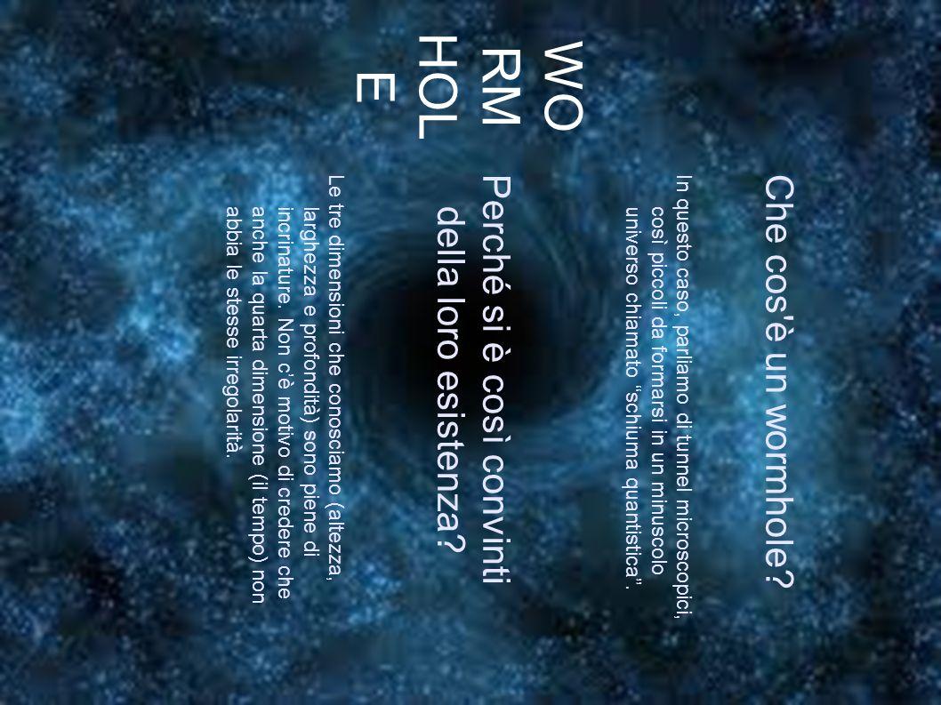 WO RM HOL E Che cos è un wormhole In questo caso, parliamo di tunnel microscopici, così piccoli da formarsi in un minuscolouniverso chiamato schiuma quantistica .