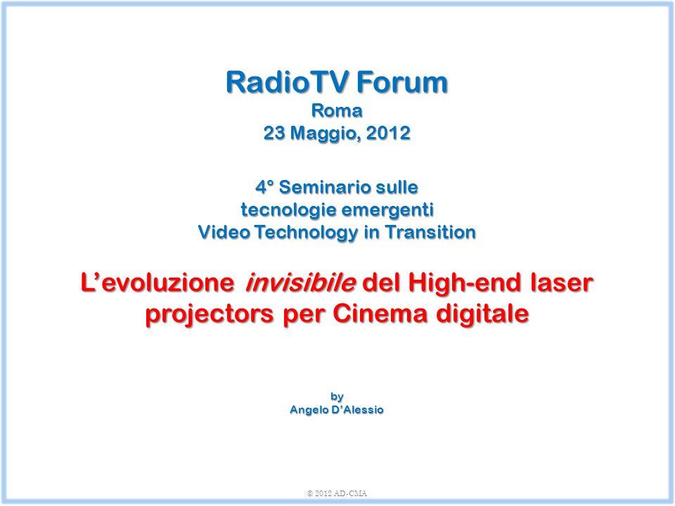 RadioTV Forum Roma 23 Maggio, 2012 4° Seminario sulle tecnologie emergenti Video Technology in Transition L'evoluzione invisibile del High-end laser p