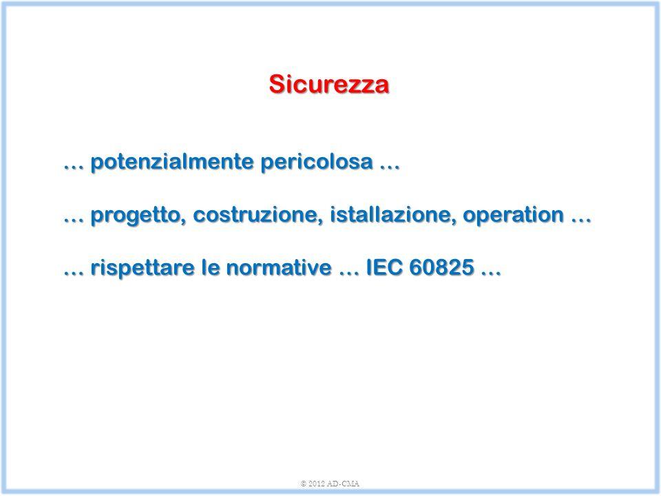 © 2012 AD-CMA Sicurezza … potenzialmente pericolosa … … progetto, costruzione, istallazione, operation … … rispettare le normative … IEC 60825 …