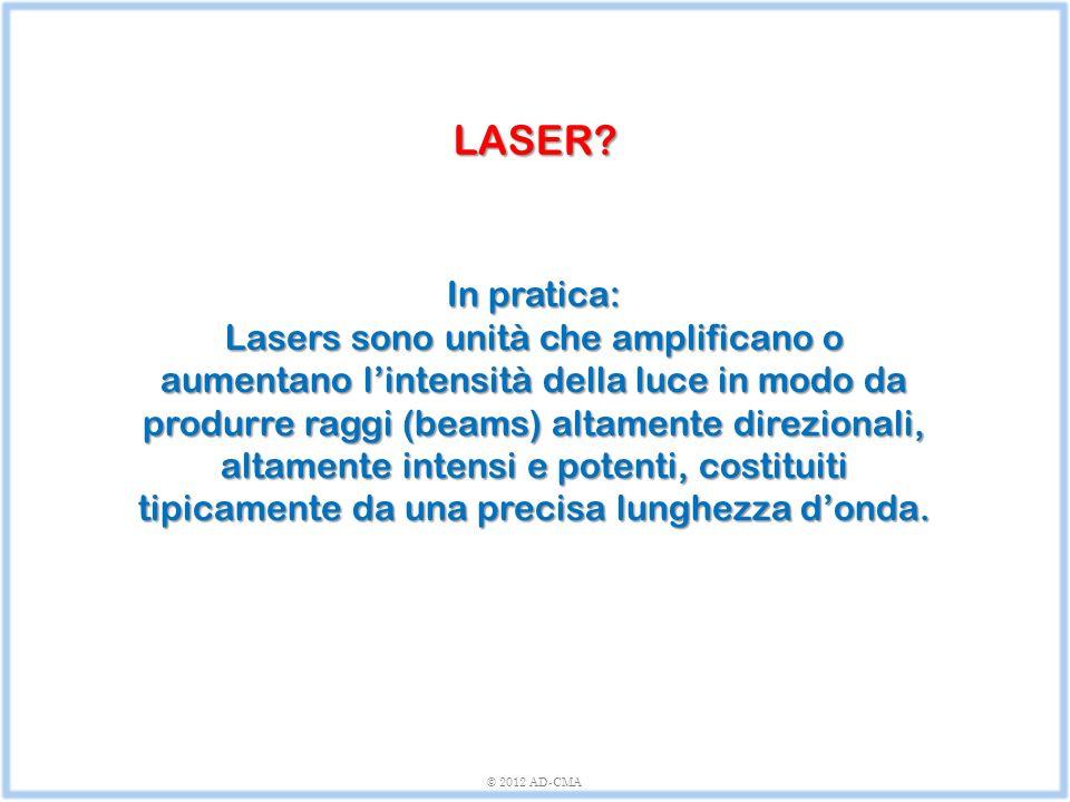 © 2012 AD-CMA In pratica: Lasers sono unità che amplificano o aumentano l'intensità della luce in modo da produrre raggi (beams) altamente direzionali, altamente intensi e potenti, costituiti tipicamente da una precisa lunghezza d'onda.
