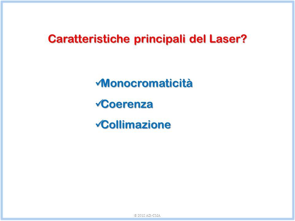 © 2012 AD-CMA Monocromaticità Monocromaticità Coerenza Coerenza Collimazione Collimazione Caratteristiche principali del Laser