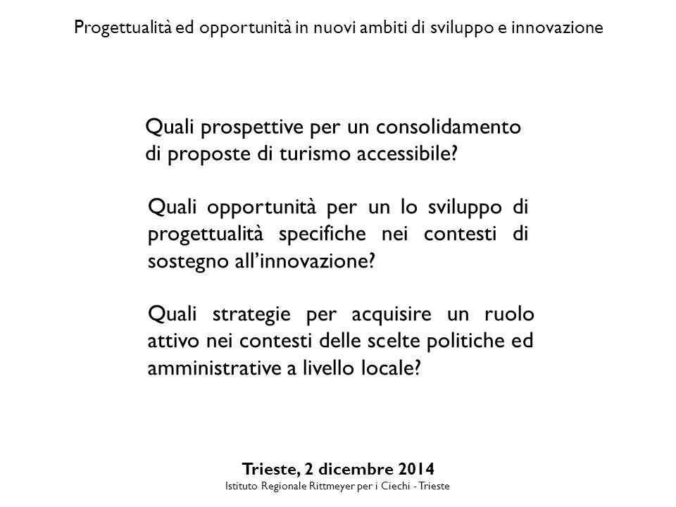 Progettualità ed opportunità in nuovi ambiti di sviluppo e innovazione Trieste, 2 dicembre 2014 Istituto Regionale Rittmeyer per i Ciechi - Trieste Quali prospettive per un consolidamento di proposte di turismo accessibile.