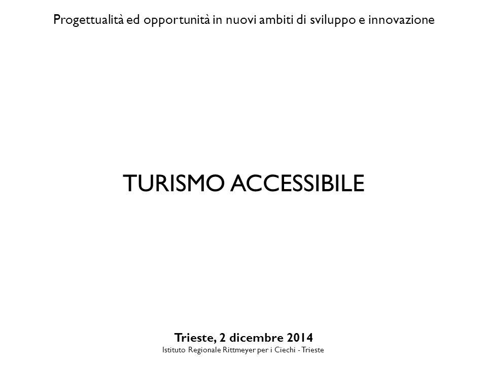 Progettualità ed opportunità in nuovi ambiti di sviluppo e innovazione Trieste, 2 dicembre 2014 Istituto Regionale Rittmeyer per i Ciechi - Trieste TURISMO ACCESSIBILE