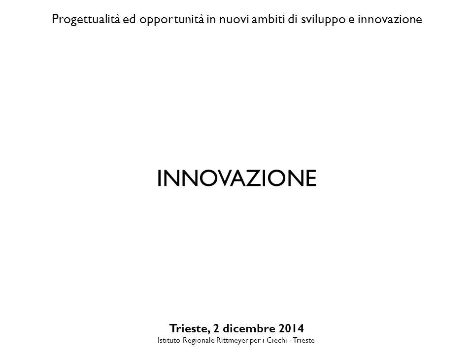 Progettualità ed opportunità in nuovi ambiti di sviluppo e innovazione Trieste, 2 dicembre 2014 Istituto Regionale Rittmeyer per i Ciechi - Trieste INNOVAZIONE