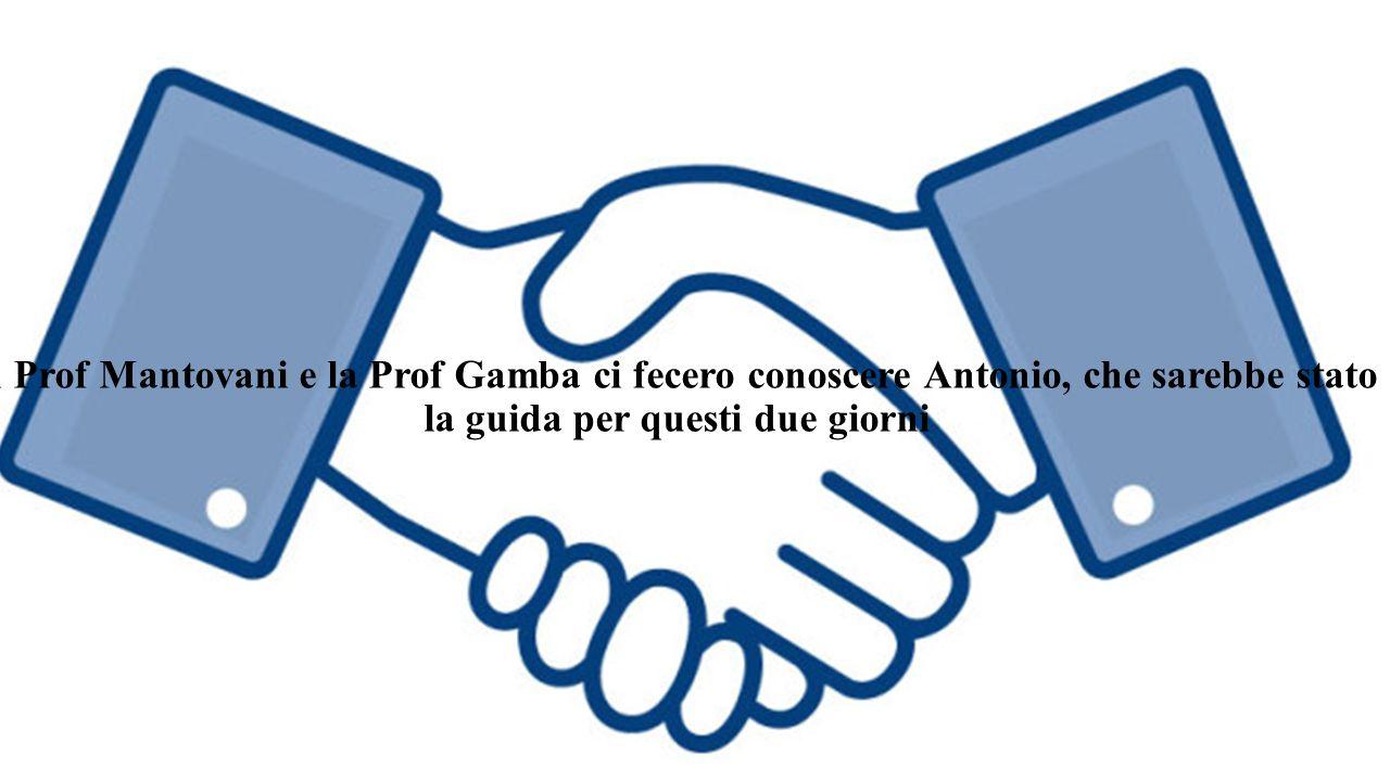 . Il Prof Mantovani e la Prof Gamba ci fecero conoscere Antonio, che sarebbe stato la guida per questi due giorni