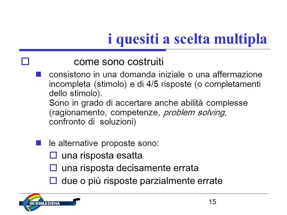 15 i quesiti a scelta multipla  come sono costruiti consistono in una domanda iniziale o una affermazione incompleta (stimolo) e di 4/5 risposte (o completamenti dello stimolo).