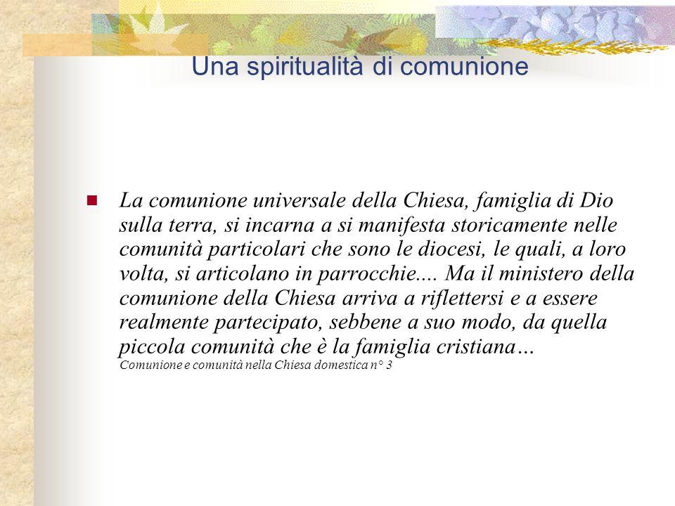 Una spiritualità di comunione La comunione universale della Chiesa, famiglia di Dio sulla terra, si incarna a si manifesta storicamente nelle comunità particolari che sono le diocesi, le quali, a loro volta, si articolano in parrocchie....