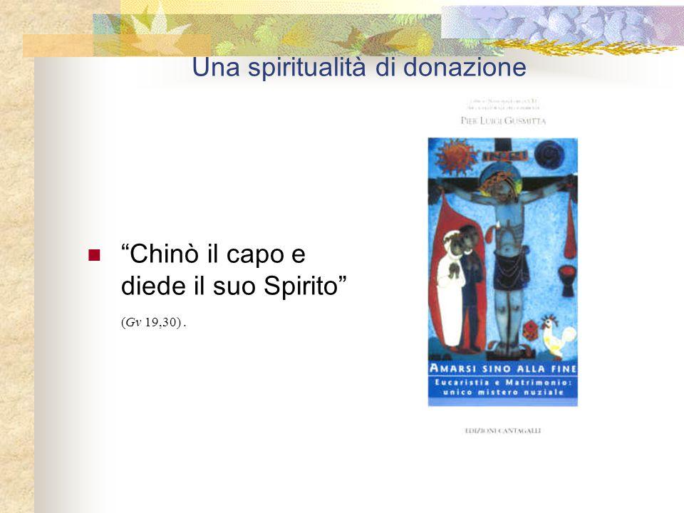 Una spiritualità di donazione Chinò il capo e diede il suo Spirito (Gv 19,30).