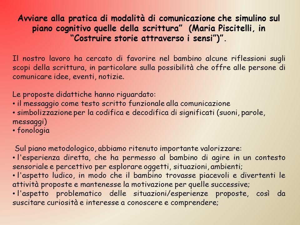 Avviare alla pratica di modalità di comunicazione che simulino sul piano cognitivo quelle della scrittura (Maria Piscitelli, in Costruire storie attraverso i sensi ) .