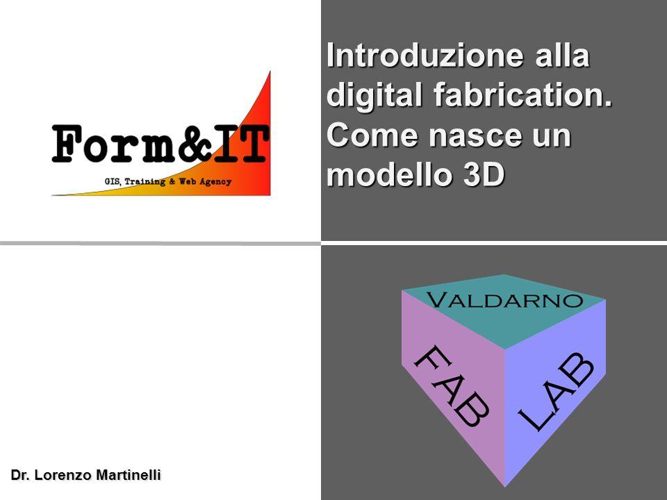 Dr. Lorenzo Martinelli Introduzione alla digital fabrication. Come nasce un modello 3D