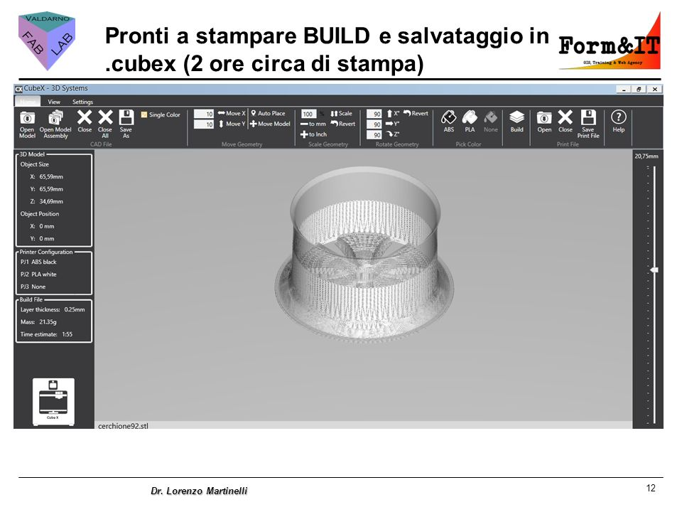 12 Dr. Lorenzo Martinelli Pronti a stampare BUILD e salvataggio in.cubex (2 ore circa di stampa)