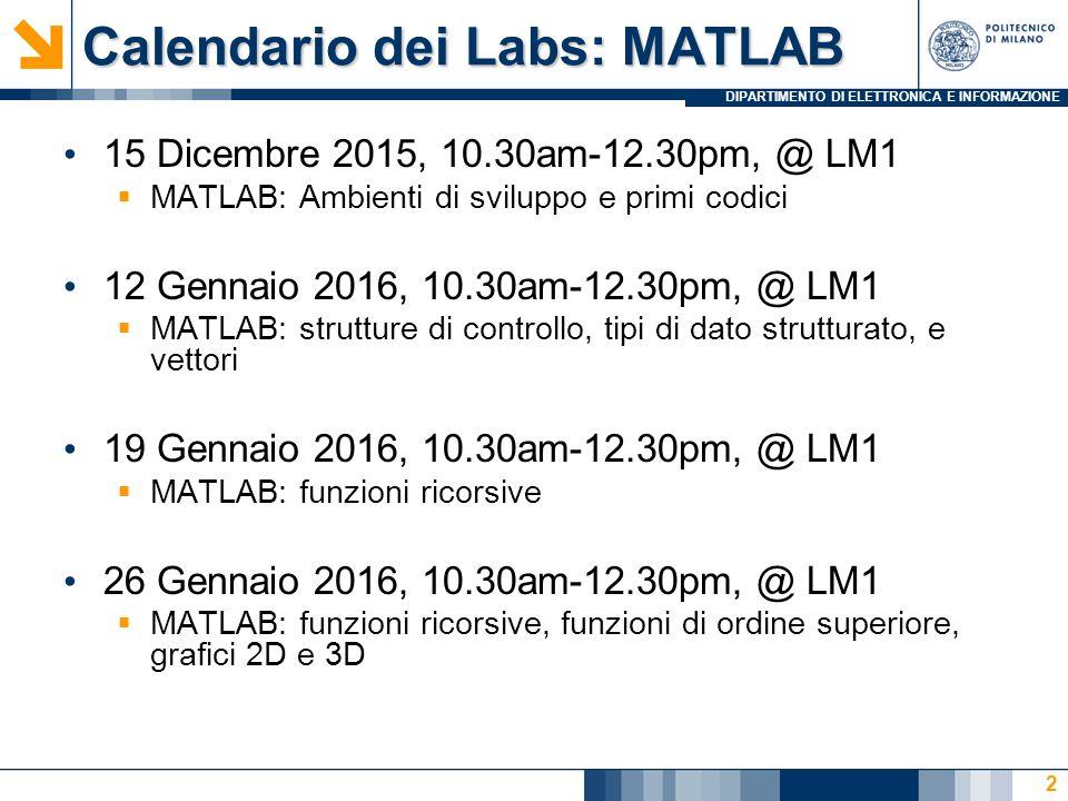 DIPARTIMENTO DI ELETTRONICA E INFORMAZIONE Calendario dei Labs: MATLAB 15 Dicembre 2015, 10.30am-12.30pm, @ LM1  MATLAB: Ambienti di sviluppo e primi codici 12 Gennaio 2016, 10.30am-12.30pm, @ LM1  MATLAB: strutture di controllo, tipi di dato strutturato, e vettori 19 Gennaio 2016, 10.30am-12.30pm, @ LM1  MATLAB: funzioni ricorsive 26 Gennaio 2016, 10.30am-12.30pm, @ LM1  MATLAB: funzioni ricorsive, funzioni di ordine superiore, grafici 2D e 3D 3
