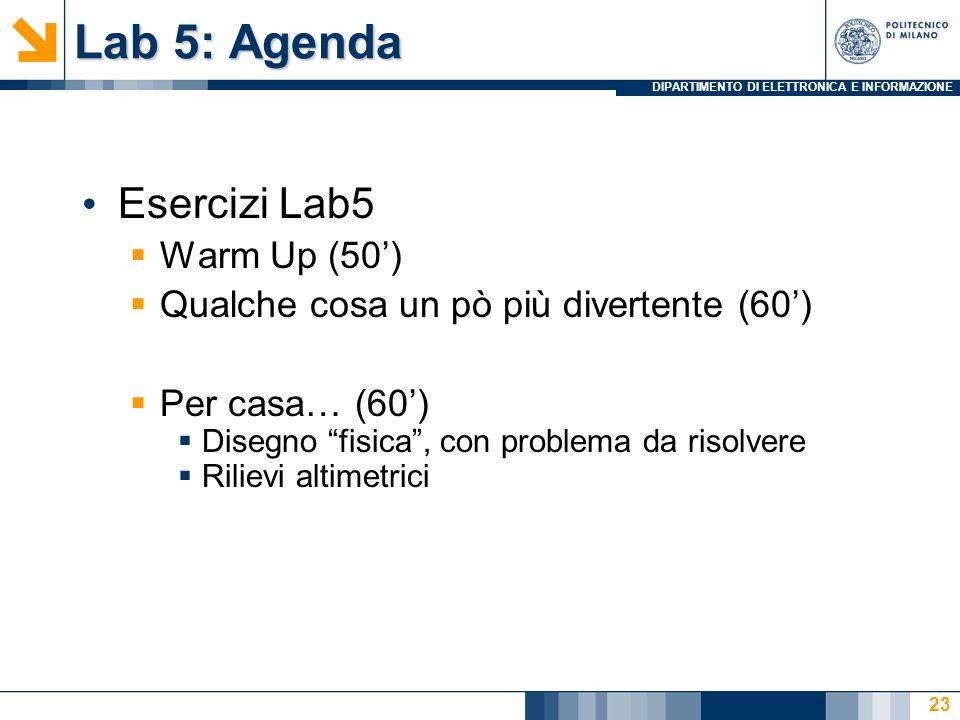 DIPARTIMENTO DI ELETTRONICA E INFORMAZIONE Lab 5: Agenda Esercizi Lab5  Warm Up (50')  Qualche cosa un pò più divertente (60')  Per casa… (60')  D