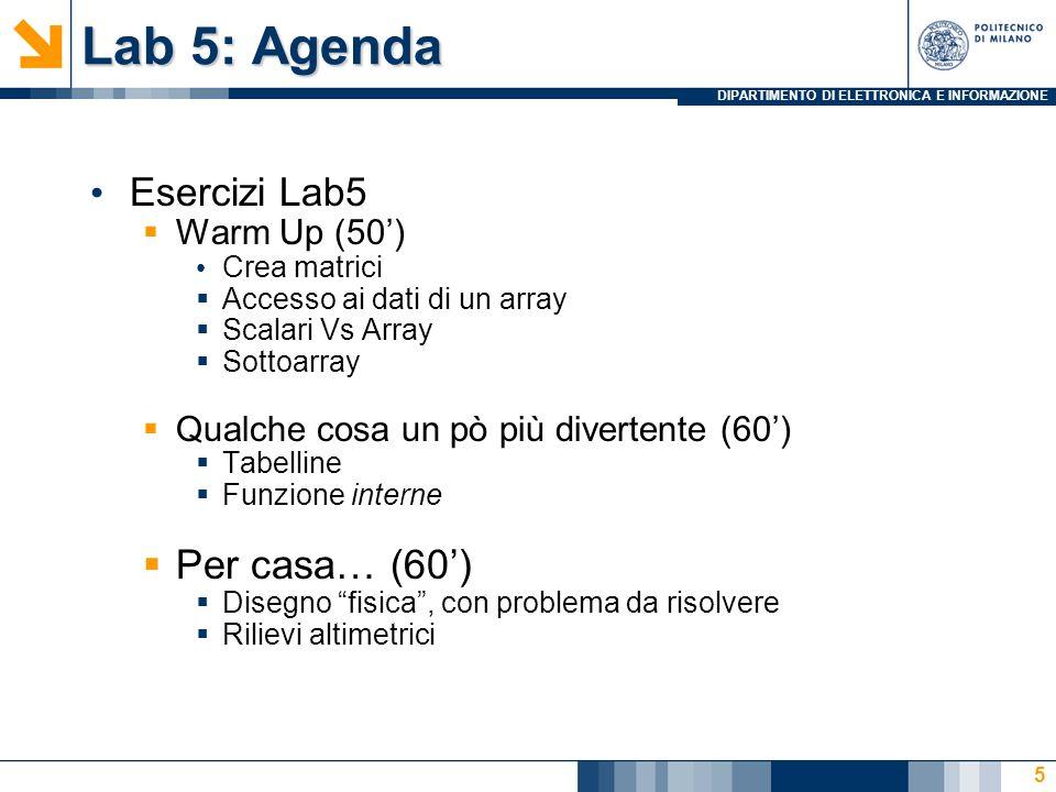 DIPARTIMENTO DI ELETTRONICA E INFORMAZIONE Lab 5: Agenda Esercizi Lab5  Warm Up (50') Crea matrici  Accesso ai dati di un array  Scalari Vs Array 