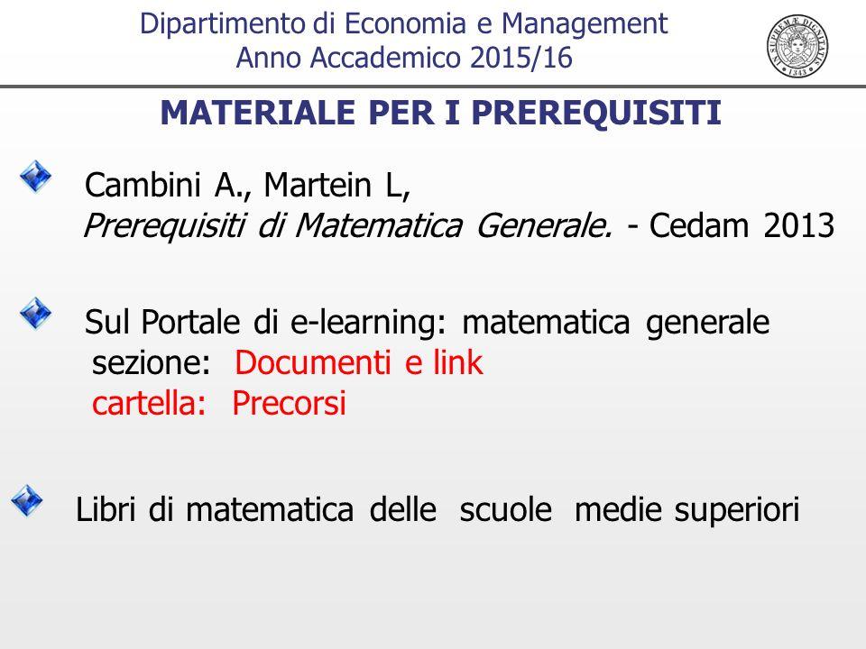Dipartimento di Economia e Management Anno Accademico 2015/16 MATERIALE PER I PREREQUISITI Cambini A., Martein L, Prerequisiti di Matematica Generale.