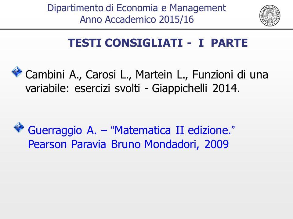 Dipartimento di Economia e Management Anno Accademico 2015/16 TESTI CONSIGLIATI - I PARTE Cambini A., Carosi L., Martein L., Funzioni di una variabile: esercizi svolti - Giappichelli 2014.
