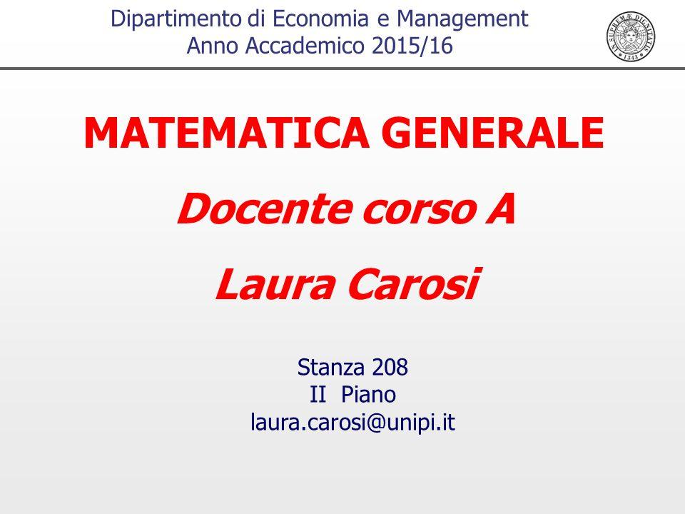 Dipartimento di Economia e Management Anno Accademico 2015/16 MATEMATICA GENERALE Docente corso A Laura Carosi Stanza 208 II Piano laura.carosi@unipi.it