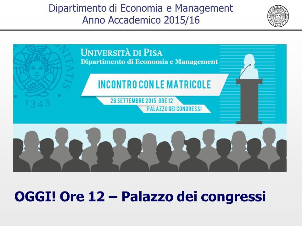 Dipartimento di Economia e Management Anno Accademico 2015/16 OGGI! Ore 12 – Palazzo dei congressi