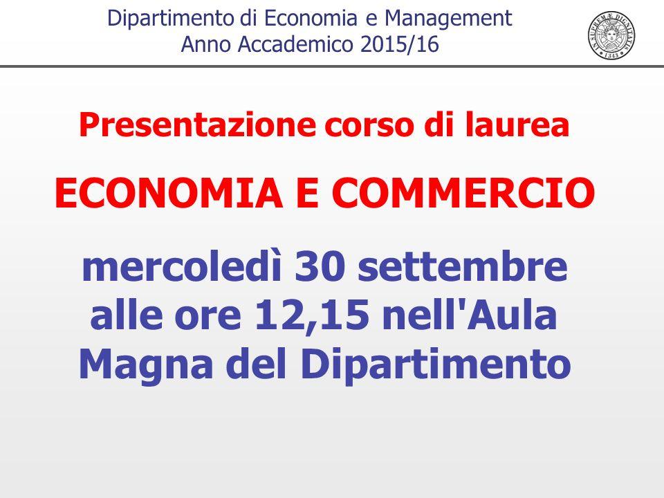 Dipartimento di Economia e Management Anno Accademico 2015/16 Presentazione corso di laurea ECONOMIA E COMMERCIO mercoledì 30 settembre alle ore 12,15 nell Aula Magna del Dipartimento