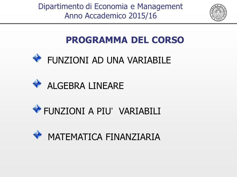 Dipartimento di Economia e Management Anno Accademico 2015/16 PROGRAMMA DEL CORSO FUNZIONI AD UNA VARIABILE MATEMATICA FINANZIARIA FUNZIONI A PIU' VARIABILI ALGEBRA LINEARE