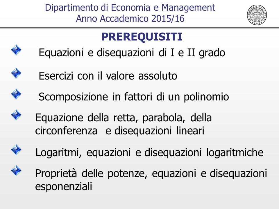 Dipartimento di Economia e Management Anno Accademico 2015/16 Equazioni e disequazioni di I e II grado PREREQUISITI Esercizi con il valore assoluto Scomposizione in fattori di un polinomio Equazione della retta, parabola, della circonferenza e disequazioni lineari Logaritmi, equazioni e disequazioni logaritmiche Proprietà delle potenze, equazioni e disequazioni esponenziali