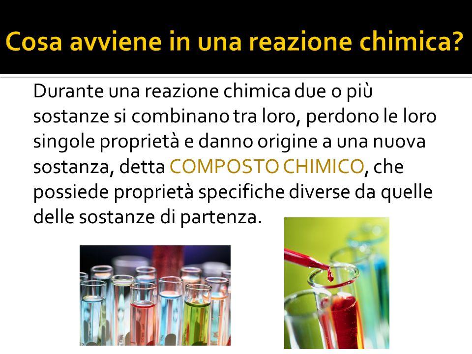 Durante una reazione chimica due o più sostanze si combinano tra loro, perdono le loro singole proprietà e danno origine a una nuova sostanza, detta C