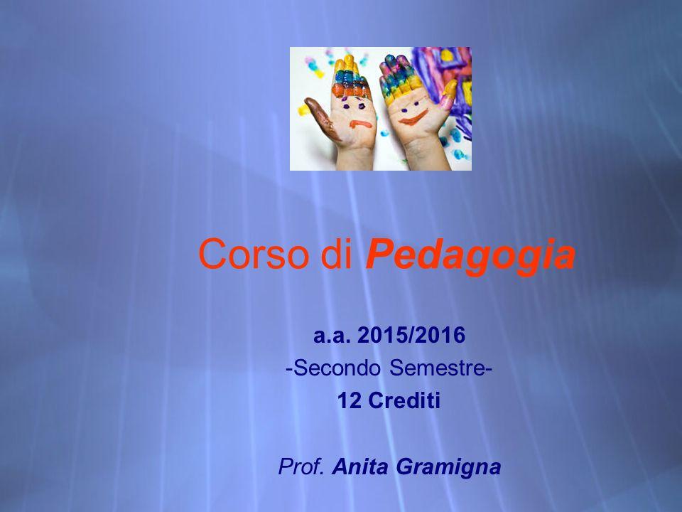 Corso di Pedagogia a.a. 2015/2016 -Secondo Semestre- 12 Crediti Prof.