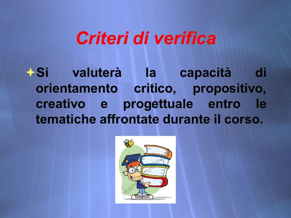 Criteri di verifica  Si valuterà la capacità di orientamento critico, propositivo, creativo e progettuale entro le tematiche affrontate durante il corso.