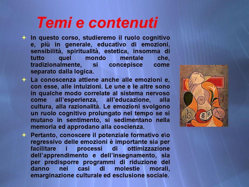 Temi e contenuti  In questo corso, studieremo il ruolo cognitivo e, più in generale, educativo di emozioni, sensibilità, spiritualità, estetica, insomma di tutto quel mondo mentale che, tradizionalmente, si concepisce come separato dalla logica.