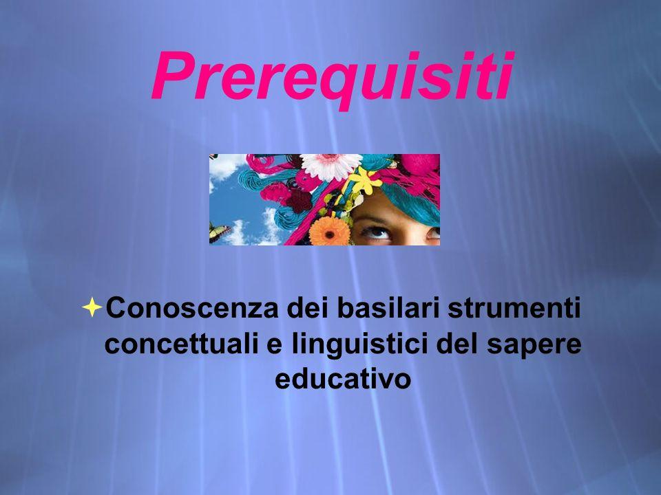 Prerequisiti  Conoscenza dei basilari strumenti concettuali e linguistici del sapere educativo