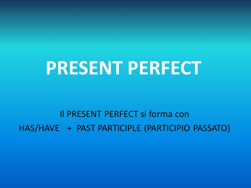 PRESENT PERFECT Il PRESENT PERFECT si forma con HAS/HAVE + PAST PARTICIPLE (PARTICIPIO PASSATO)