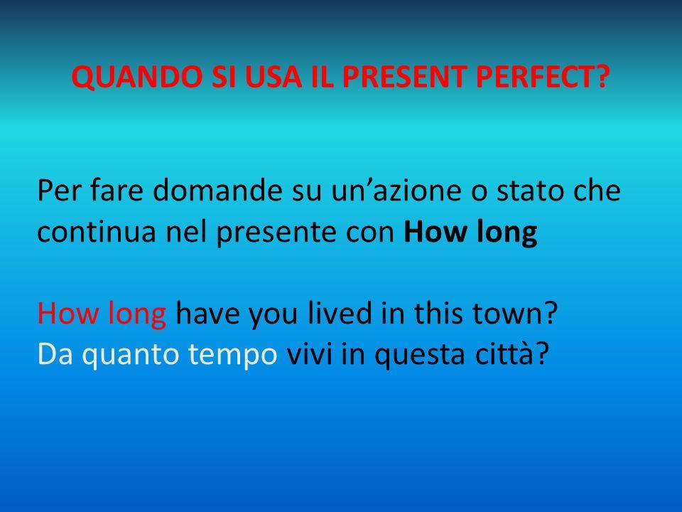 QUANDO SI USA IL PRESENT PERFECT? Per fare domande su un'azione o stato che continua nel presente con How long How long have you lived in this town? D