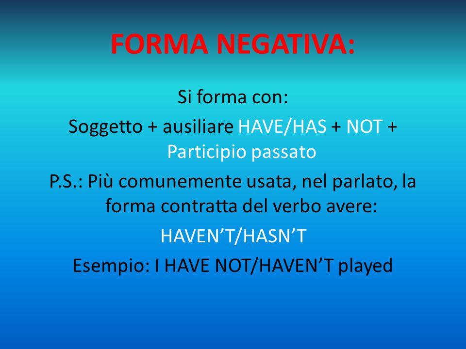 FORMA NEGATIVA: Si forma con: Soggetto + ausiliare HAVE/HAS + NOT + Participio passato P.S.: Più comunemente usata, nel parlato, la forma contratta de