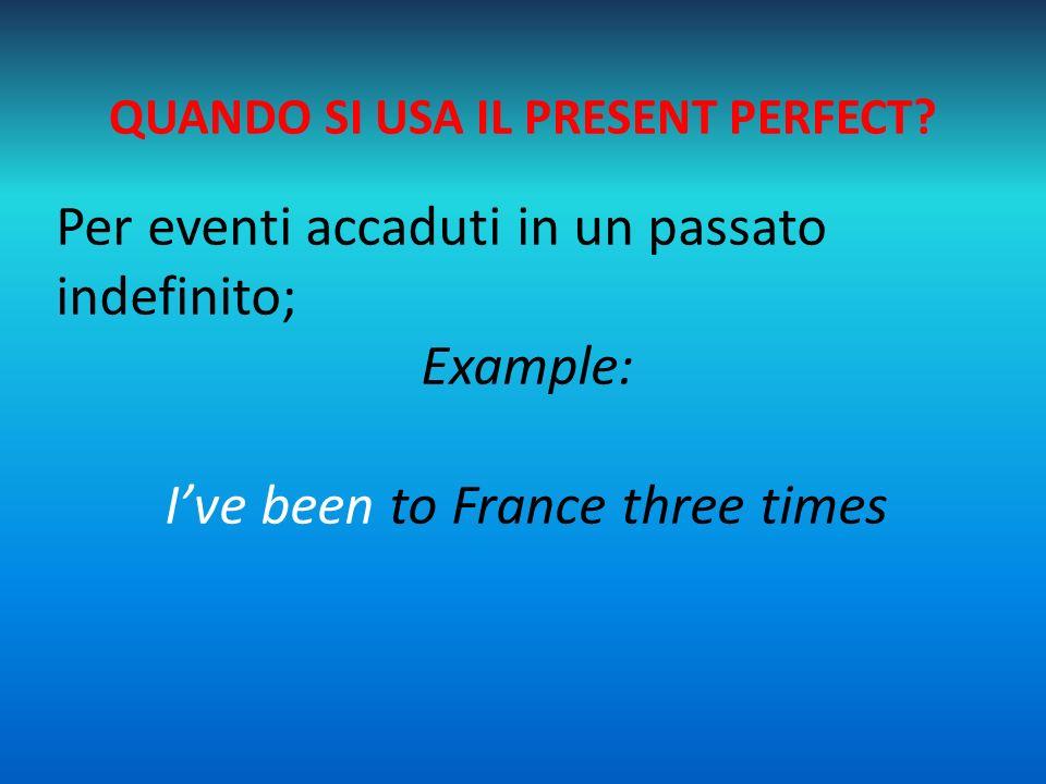 QUANDO SI USA IL PRESENT PERFECT? Per eventi accaduti in un passato indefinito; Example: I've been to France three times
