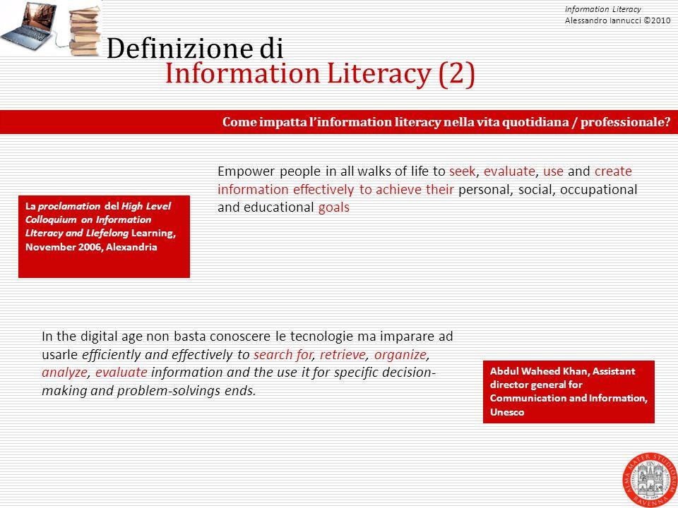 Information Literacy Alessandro Iannucci ©2010 Definizione di Information Literacy (2) Come impatta l'information literacy nella vita quotidiana / professionale.