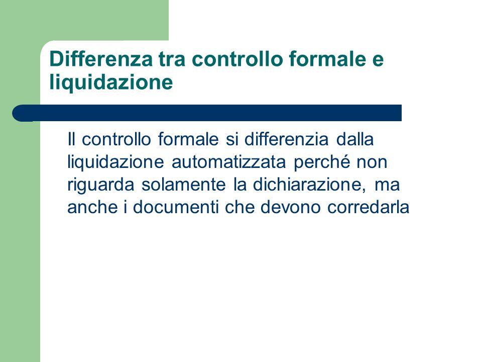 Differenza tra controllo formale e liquidazione Il controllo formale si differenzia dalla liquidazione automatizzata perché non riguarda solamente la dichiarazione, ma anche i documenti che devono corredarla