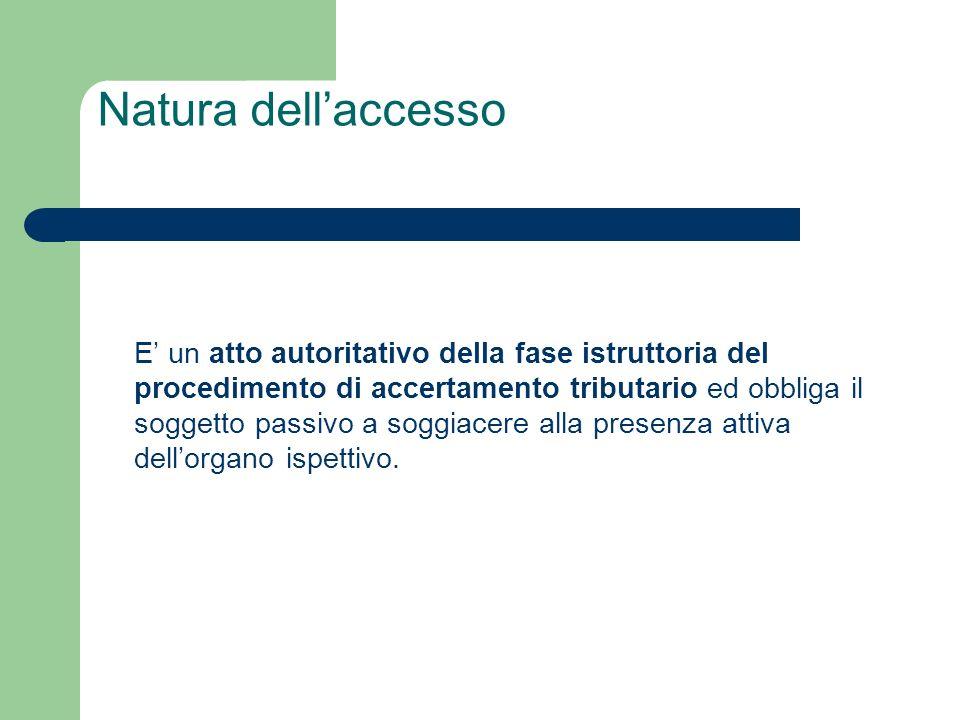 Natura dell'accesso E' un atto autoritativo della fase istruttoria del procedimento di accertamento tributario ed obbliga il soggetto passivo a soggiacere alla presenza attiva dell'organo ispettivo.