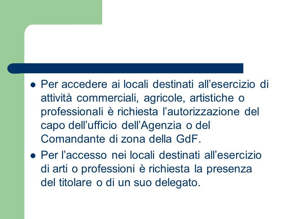 Per accedere ai locali destinati all'esercizio di attività commerciali, agricole, artistiche o professionali è richiesta l'autorizzazione del capo dell'ufficio dell'Agenzia o del Comandante di zona della GdF.