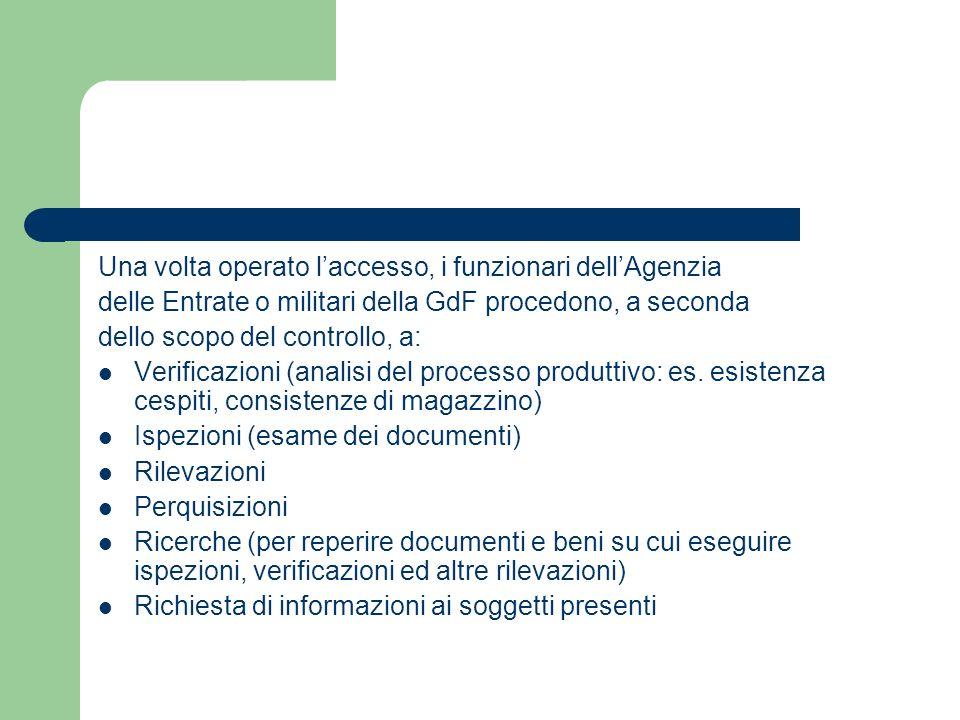 Una volta operato l'accesso, i funzionari dell'Agenzia delle Entrate o militari della GdF procedono, a seconda dello scopo del controllo, a: Verificazioni (analisi del processo produttivo: es.