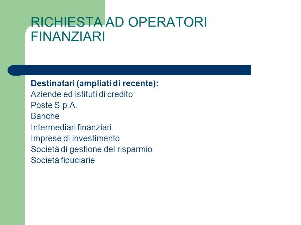 RICHIESTA AD OPERATORI FINANZIARI Destinatari (ampliati di recente): Aziende ed istituti di credito Poste S.p.A.